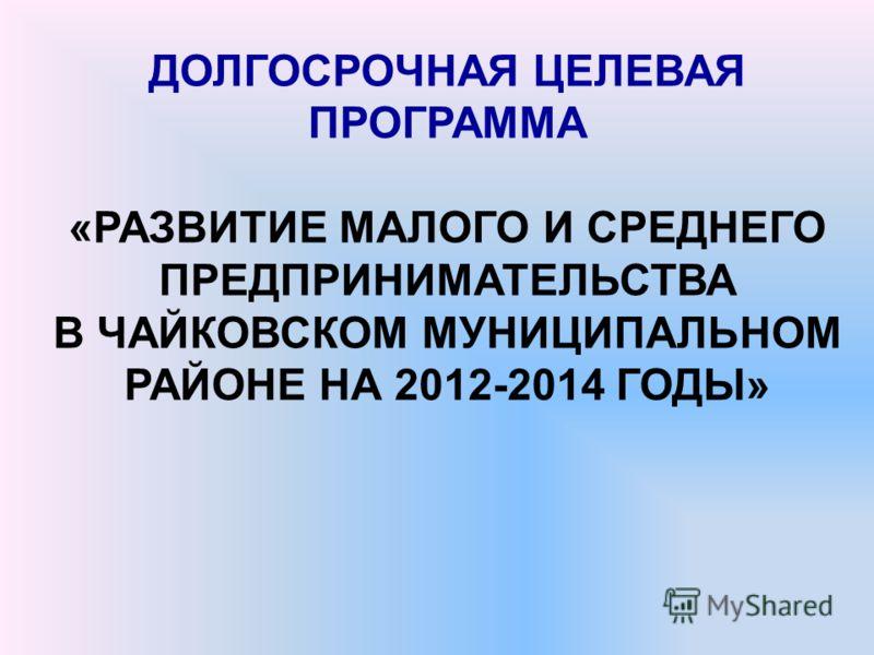 ДОЛГОСРОЧНАЯ ЦЕЛЕВАЯ ПРОГРАММА «РАЗВИТИЕ МАЛОГО И СРЕДНЕГО ПРЕДПРИНИМАТЕЛЬСТВА В ЧАЙКОВСКОМ МУНИЦИПАЛЬНОМ РАЙОНЕ НА 2012-2014 ГОДЫ»