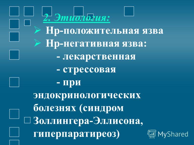 2. Этиология: Нр-положительная язва Нр-негативная язва: - лекарственная - стрессовая - при эндокринологических болезнях (синдром Золлингера-Эллисона, гиперпаратиреоз)