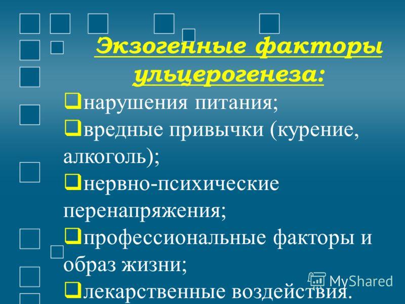 Экзогенные факторы ульцерогенеза: нарушения питания; вредные привычки (курение, алкоголь); нервно-психические перенапряжения; профессиональные факторы и образ жизни; лекарственные воздействия.