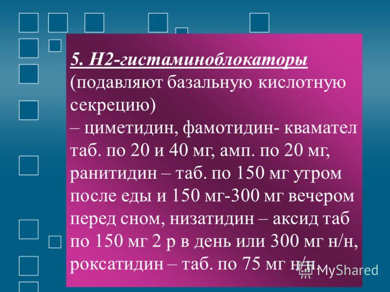 5. Н2-гистаминоблокаторы (подавляют базальную кислотную секрецию) – циметидин, фамотидин- квамател таб. по 20 и 40 мг, амп. по 20 мг, ранитидин – таб. по 150 мг утром после еды и 150 мг-300 мг вечером перед сном, низатидин – аксид таб по 150 мг 2 р в