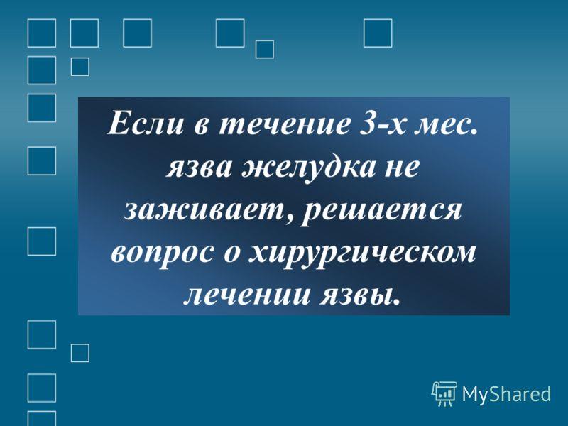 Если в течение 3-х мес. язва желудка не заживает, решается вопрос о хирургическом лечении язвы.
