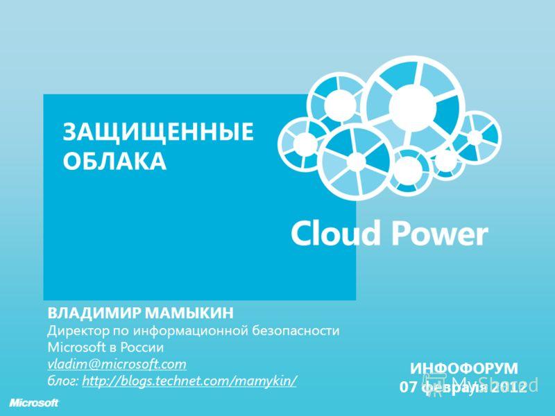 ЗАЩИЩЕННЫЕ ОБЛАКА ВЛАДИМИР МАМЫКИН Директор по информационной безопасности Microsoft в России vladim@microsoft.com блог: http://blogs.technet.com/mamykin/ ИНФОФОРУМ 07 февраля 2012