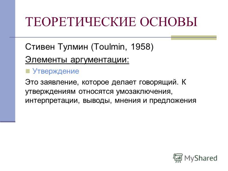 ТЕОРЕТИЧЕСКИЕ ОСНОВЫ Стивен Тулмин (Toulmin, 1958) Элементы аргументации: Утверждение Это заявление, которое делает говорящий. К утверждениям относятся умозаключения, интерпретации, выводы, мнения и предложения