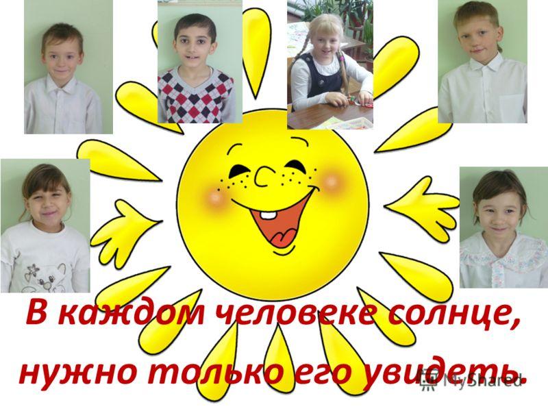 В каждом человеке солнце, нужно только его увидеть.