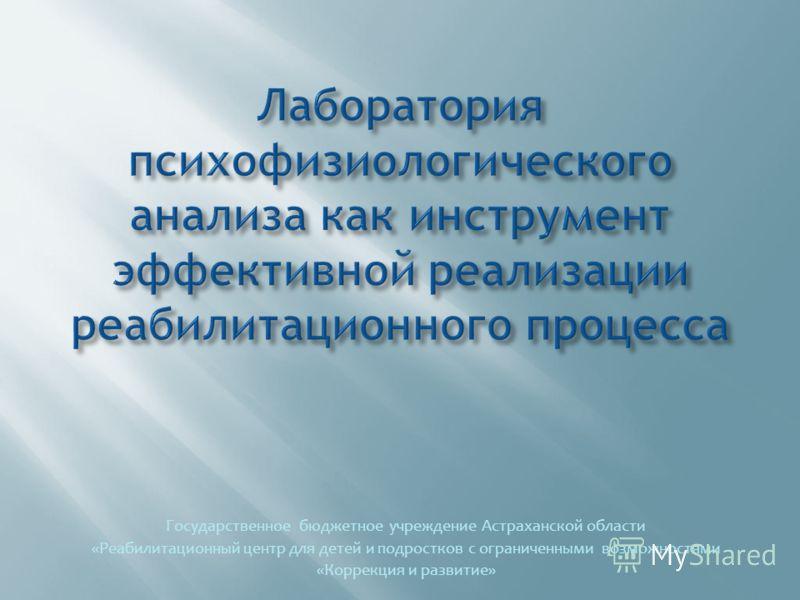 Государственное бюджетное учреждение Астраханской области «Реабилитационный центр для детей и подростков с ограниченными возможностями «Коррекция и развитие»