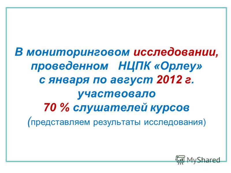 В мониторинговом исследовании, проведенном НЦПК «Орлеу» с января по август 2012 г. участвовало 70 % слушателей курсов ( представляем результаты исследования)