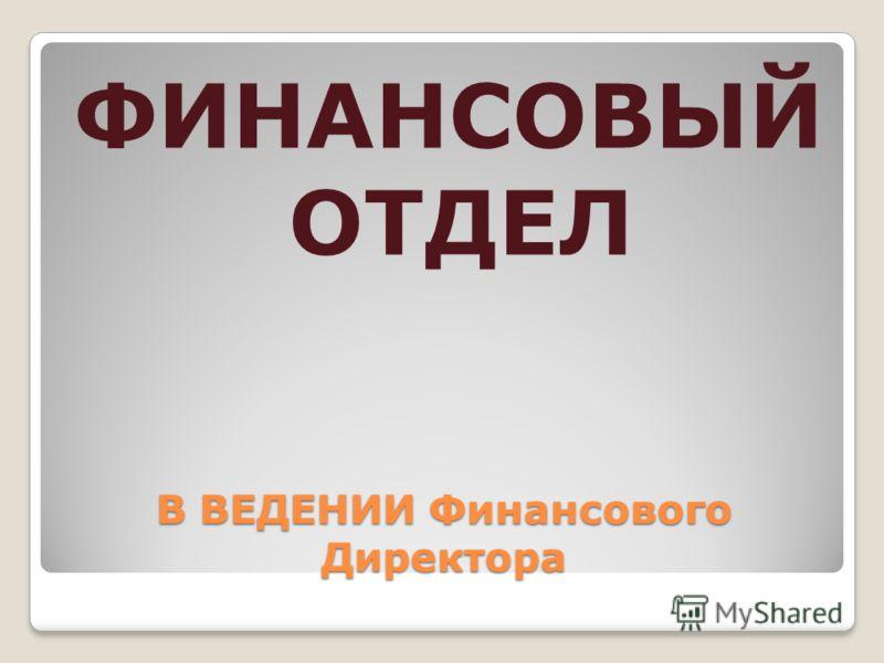 В ВЕДЕНИИ Финансового Директора ФИНАНСОВЫЙ ОТДЕЛ