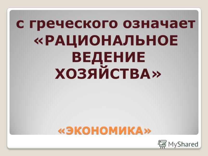 «ЭКОНОМИКА» с греческого означает «РАЦИОНАЛЬНОЕ ВЕДЕНИЕ ХОЗЯЙСТВА»