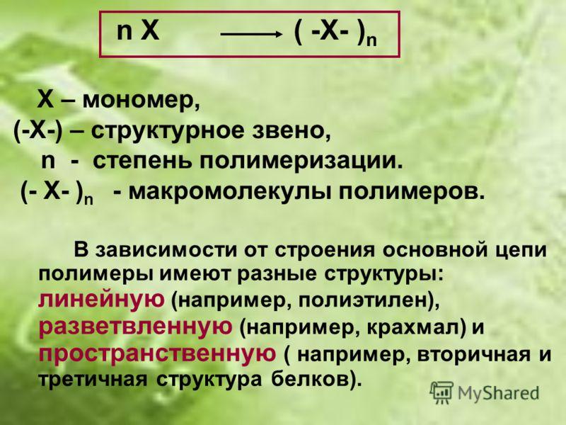 n X ( -X- ) n Х – мономер, (-Х-) – структурное звено, n - степень полимеризации. (- Х- ) n - макромолекулы полимеров. В зависимости от строения основной цепи полимеры имеют разные структуры: линейную (например, полиэтилен), разветвленную (например, к