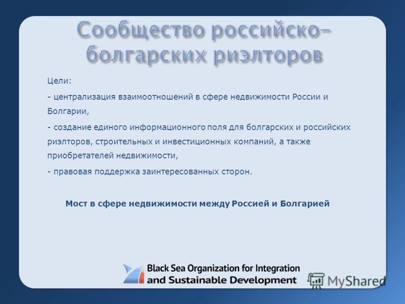 Цели: - централизация взаимоотношений в сфере недвижимости России и Болгарии, - создание единого информационного поля для болгарских и российских риэлторов, строительных и инвестиционных компаний, а также приобретателей недвижимости, - правовая подде