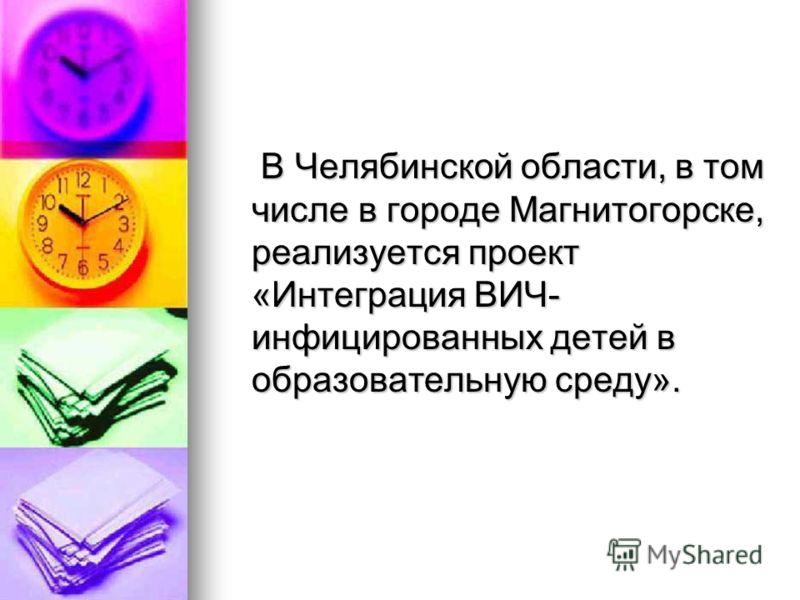В Челябинской области, в том числе в городе Магнитогорске, реализуется проект «Интеграция ВИЧ- инфицированных детей в образовательную среду». В Челябинской области, в том числе в городе Магнитогорске, реализуется проект «Интеграция ВИЧ- инфицированны