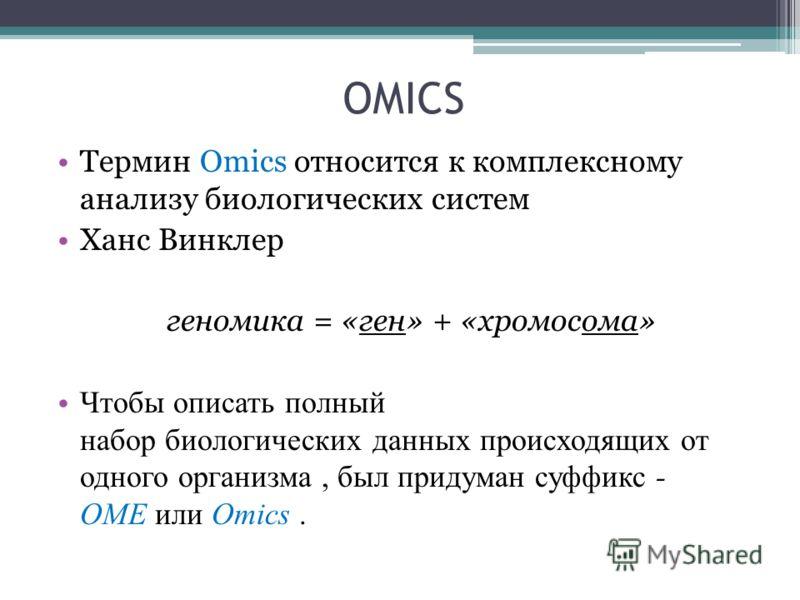 OMICS Термин Omics относится к комплексному анализу биологических систем Ханс Винклер геномика = «ген» + «хромосома» Чтобы описать полный набор биологических данных происходящих от одного организма, был придуман суффикс - OME или Omics.