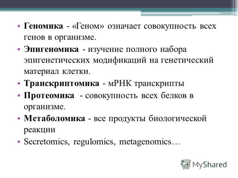 Геномика - «Геном» означает совокупность всех генов в организме. Эпигеномика - изучение полного набора эпигенетических модификаций на генетический материал клетки. Транскриптомика - мРНК транскрипты Протеомика - совокупность всех белков в организме.