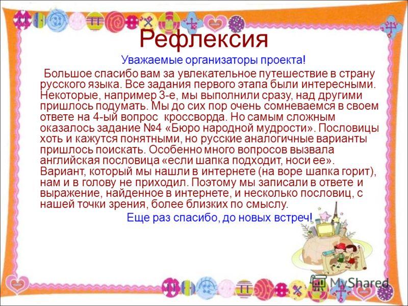 Рефлексия Уважаемые организаторы проекта! Большое спасибо вам за увлекательное путешествие в страну русского языка. Все задания первого этапа были интересными. Некоторые, например 3-е, мы выполнили сразу, над другими пришлось подумать. Мы до сих пор