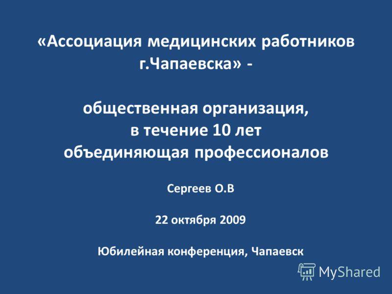 «Ассоциация медицинских работников г.Чапаевска» - общественная организация, в течение 10 лет объединяющая профессионалов Сергеев О.В 22 октября 2009 Юбилейная конференция, Чапаевск