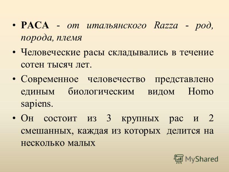 РАСА - от итальянского Razza - род, порода, племя Человеческие расы складывались в течение сотен тысяч лет. Современное человечество представлено единым биологическим видом Homo sapiens. Он состоит из 3 крупных рас и 2 смешанных, каждая из которых де