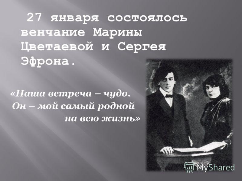 27 января состоялось венчание Марины Цветаевой и Сергея Эфрона. «Наша встреча – чудо. Он – мой самый родной на всю жизнь»