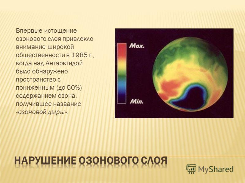 Впервые истощение озонового слоя привлекло внимание широкой общественности в 1985 г., когда над Антарктидой было обнаружено пространство с пониженным (до 50%) содержанием озона, получившее название «озоновой дыры».