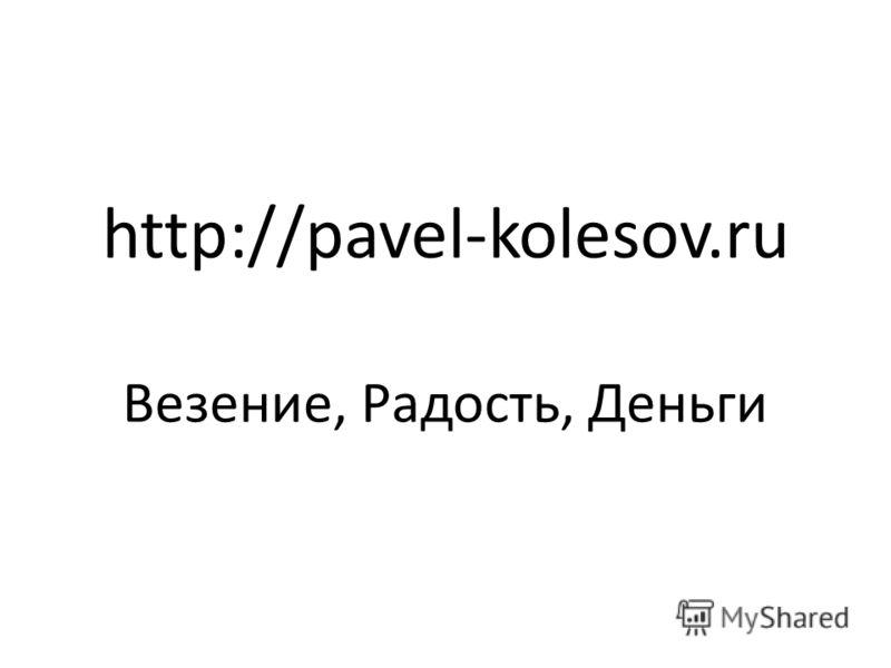 http://pavel-kolesov.ru Везение, Радость, Деньги
