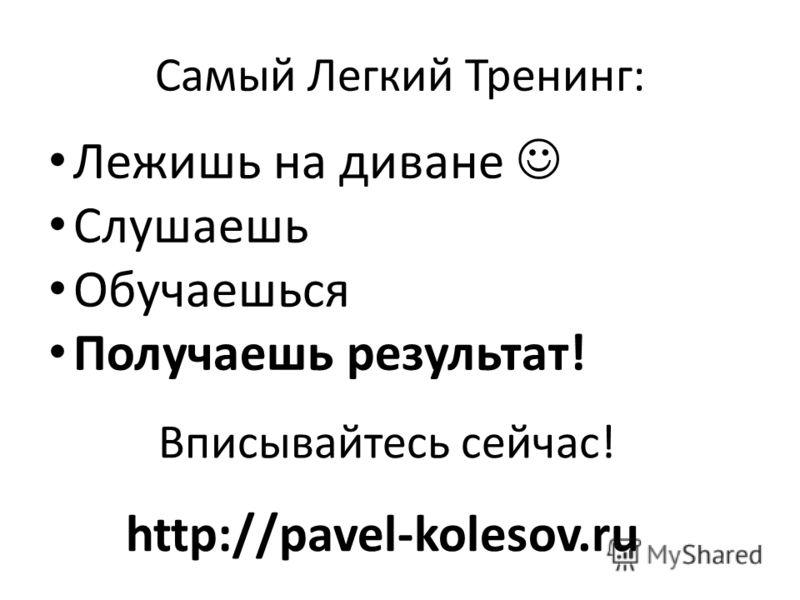 Самый Легкий Тренинг: Лежишь на диване Слушаешь Обучаешься Получаешь результат! Вписывайтесь сейчас! http://pavel-kolesov.ru