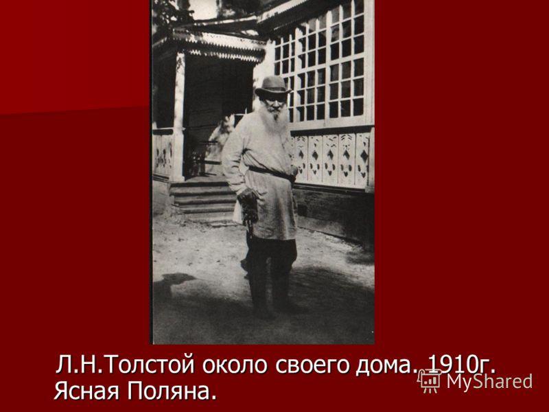Л.Н.Толстой около своего дома. 1910г. Ясная Поляна. Л.Н.Толстой около своего дома. 1910г. Ясная Поляна.