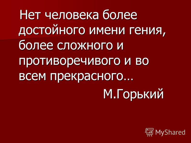 Нет человека более достойного имени гения, более сложного и противоречивого и во всем прекрасного… Нет человека более достойного имени гения, более сложного и противоречивого и во всем прекрасного… М.Горький М.Горький