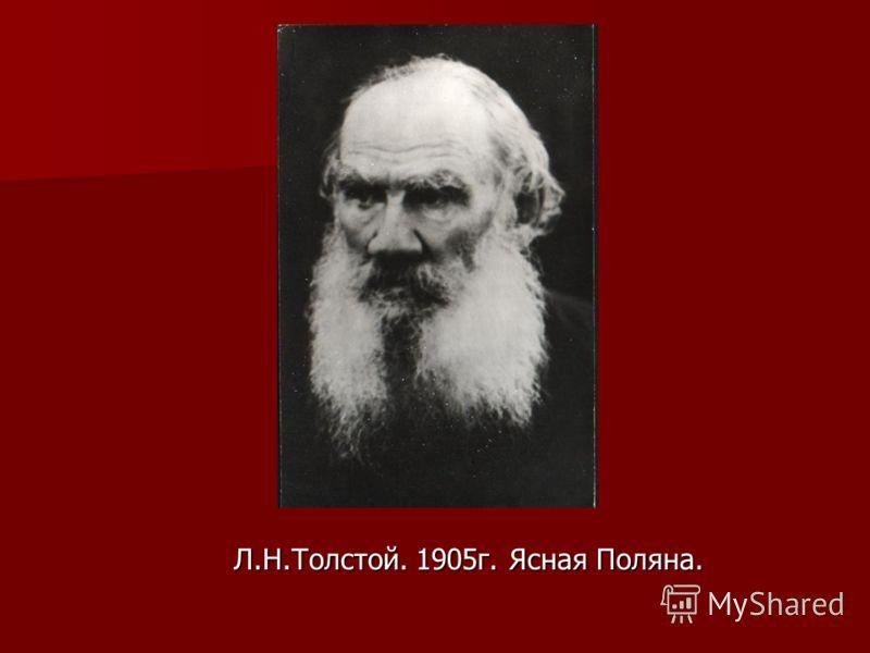Л.Н.Толстой. 1905г. Ясная Поляна. Л.Н.Толстой. 1905г. Ясная Поляна.