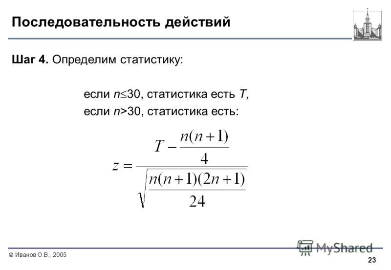 23 Иванов О.В., 2005 Последовательность действий Шаг 4. Определим статистику: если n 30, статистика есть T, если n>30, статистика есть: