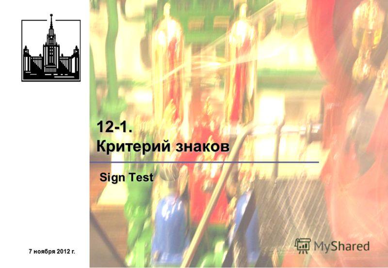 7 ноября 2012 г.7 ноября 2012 г.7 ноября 2012 г.7 ноября 2012 г. 12-1. Критерий знаков Sign Test Sign Test