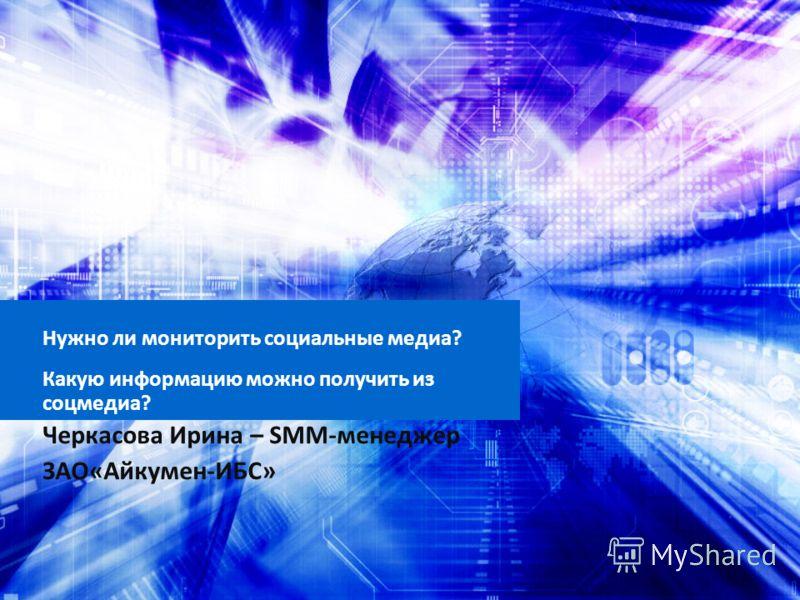 Нужно ли мониторить социальные медиа? Какую информацию можно получить из соцмедиа? Черкасова Ирина – SMM-менеджер ЗАО«Айкумен-ИБС»