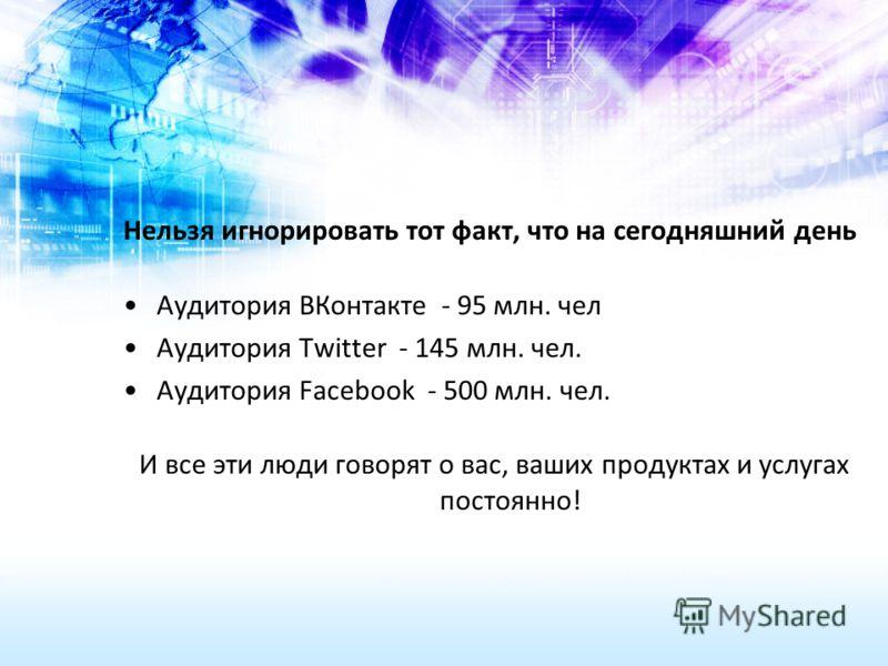 Нельзя игнорировать тот факт, что на сегодняшний день Аудитория ВКонтакте - 95 млн. чел Аудитория Twitter - 145 млн. чел. Аудитория Facebook - 500 млн. чел. И все эти люди говорят о вас, ваших продуктах и услугах постоянно!