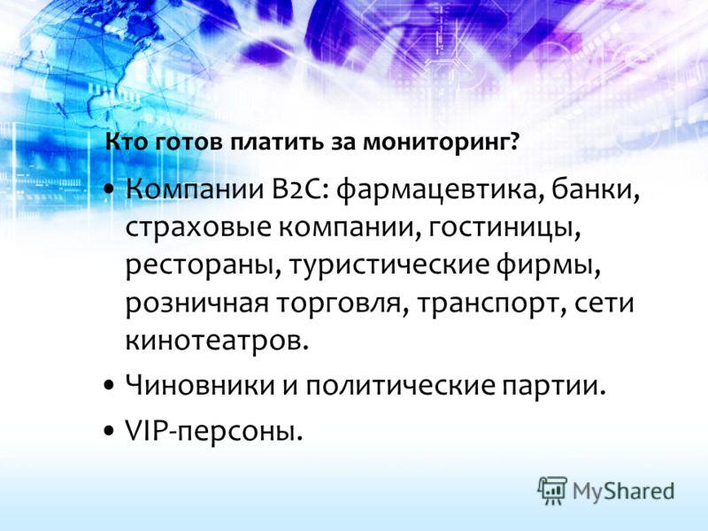 Кто готов платить за мониторинг? Компании B2C: фармацевтика, банки, страховые компании, гостиницы, рестораны, туристические фирмы, розничная торговля, транспорт, сети кинотеатров. Чиновники и политические партии. VIP-персоны.