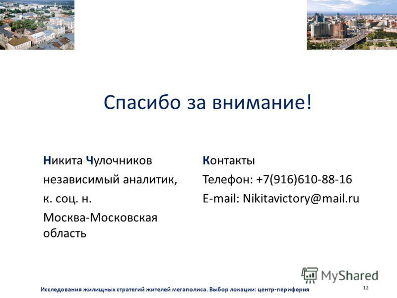 Спасибо за внимание! Никита Чулочников независимый аналитик, к. соц. н. Москва-Московская область Контакты Телефон: +7(916)610-88-16 E-mail: Nikitavictory@mail.ru Исследования жилищных стратегий жителей мегаполиса. Выбор локации: центр-периферия 12