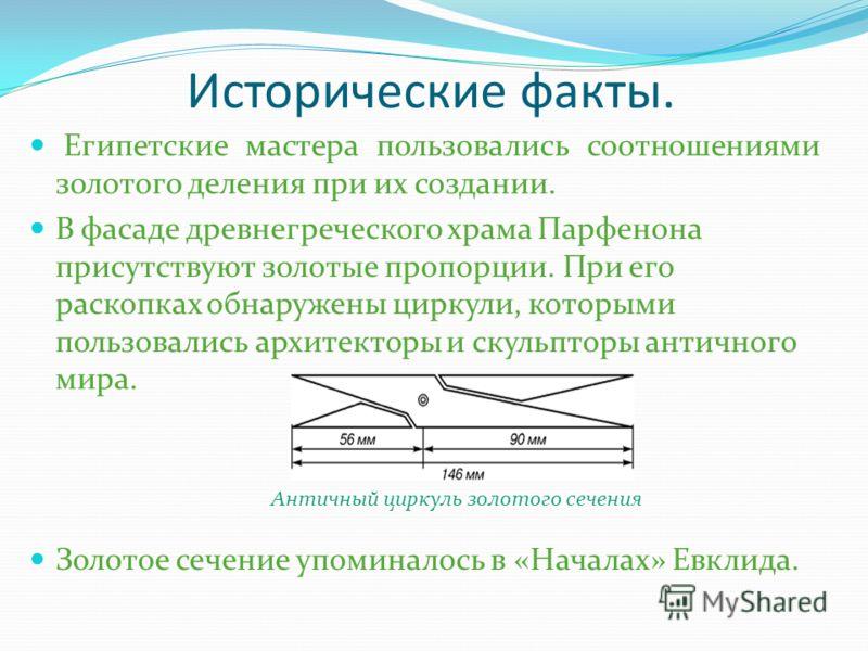 Исторические факты. Египетские мастера пользовались соотношениями золотого деления при их создании. В фасаде древнегреческого храма Парфенона присутствуют золотые пропорции. При его раскопках обнаружены циркули, которыми пользовались архитекторы и ск