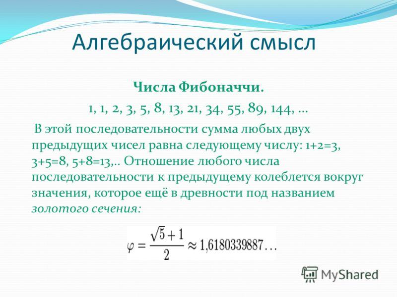 Алгебраический смысл Числа Фибоначчи. 1, 1, 2, 3, 5, 8, 13, 21, 34, 55, 89, 144, … В этой последовательности сумма любых двух предыдущих чисел равна следующему числу: 1+2=3, 3+5=8, 5+8=13,.. Отношение любого числа последовательности к предыдущему кол
