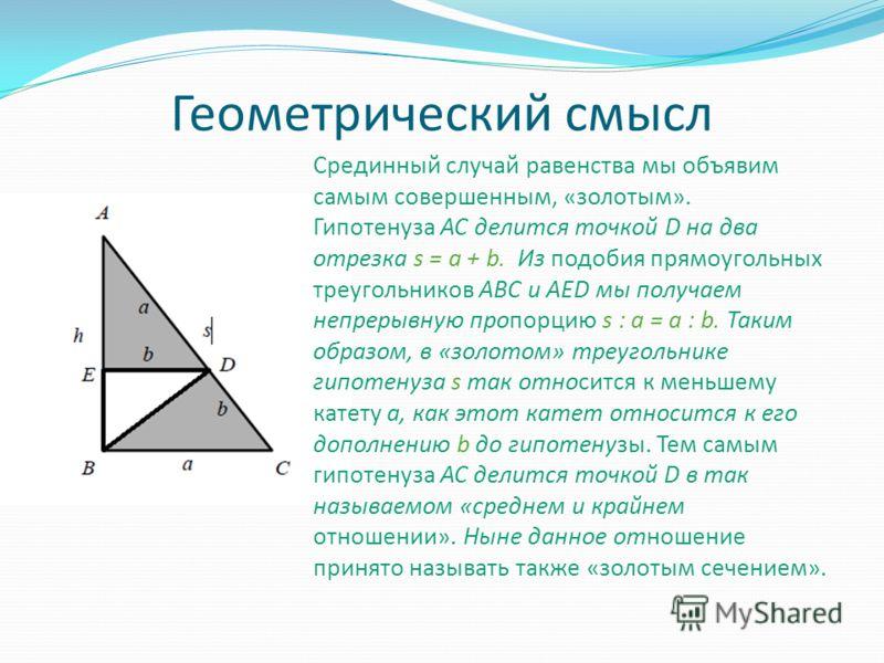 Геометрический смысл Срединный случай равенства мы объявим самым совершенным, «золотым». Гипотенуза AC делится точкой D на два отрезка s = a + b. Из подобия прямоугольных треугольников ABC и AED мы получаем непрерывную пропорцию s : a = a : b. Таким
