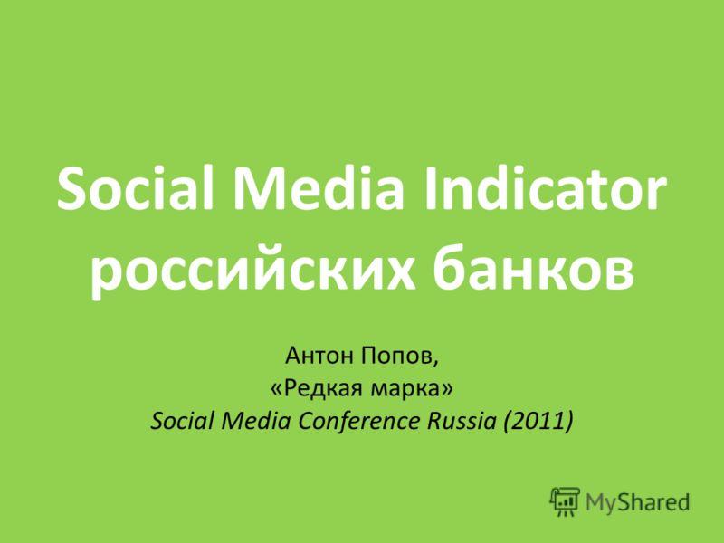 Social Media Indicator российских банков Антон Попов, «Редкая марка» Social Media Conference Russia (2011)