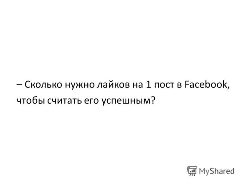 – Сколько нужно лайков на 1 пост в Facebook, чтобы считать его успешным?