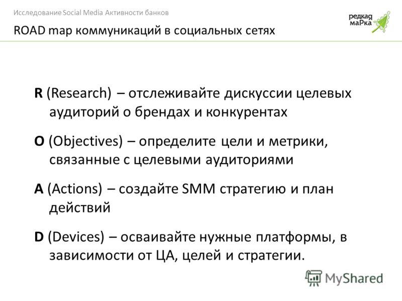Исследование Social Media Активности банков R (Research) – отслеживайте дискуссии целевых аудиторий о брендах и конкурентах O (Objectives) – определите цели и метрики, связанные с целевыми аудиториями A (Actions) – создайте SMM стратегию и план дейст