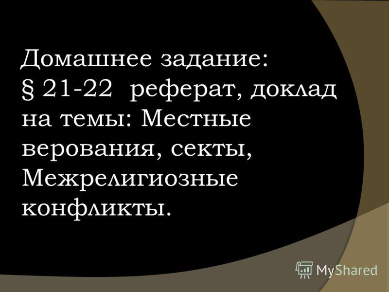 Домашнее задание: § 21-22 реферат, доклад на темы: Местные верования, секты, Межрелигиозные конфликты.