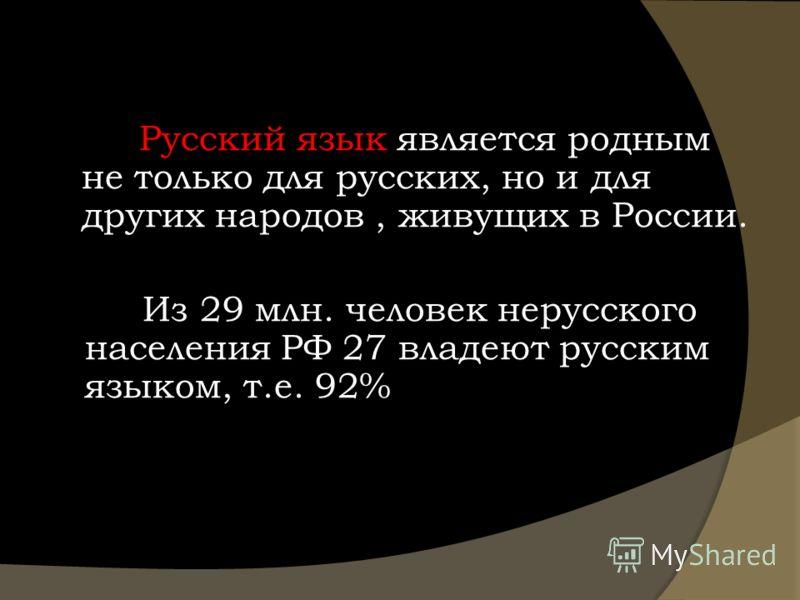 Русский язык является родным не только для русских, но и для других народов, живущих в России. Из 29 млн. человек нерусского населения РФ 27 владеют русским языком, т.е. 92%