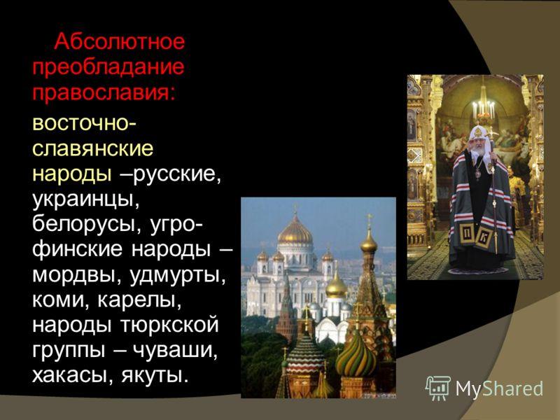 Абсолютное преобладание православия: восточно- славянские народы –русские, украинцы, белорусы, угро- финские народы – мордвы, удмурты, коми, карелы, народы тюркской группы – чуваши, хакасы, якуты.