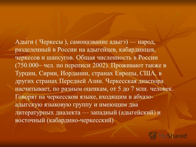 Ады́ги ( Черкесы ), самоназвание адыгэ) народ, разделенный в России на адыгейцев, кабардинцев, черкесов и шапсугов. Общая численность в России (750.000~ чел. по переписи 2002). Проживают также в Турции, Сирии, Иордании, странах Европы, США, в других
