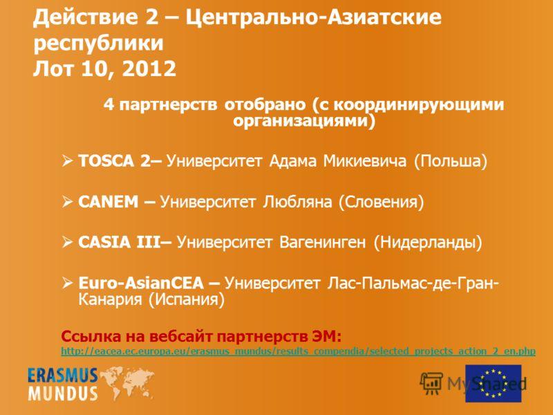 Действие 2 – Центрально-Азиатские республики Лот 10, 2012 4 партнерств отобрано (с координирующими организациями) TOSCA 2– Университет Адама Микиевича (Польша) CANEM – Университет Любляна (Словения) CASIA III– Университет Вагенинген (Нидерланды) Euro