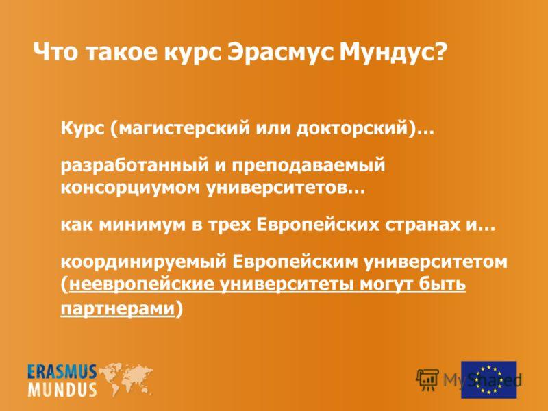Что такое курс Эрасмус Мундус? Курс (магистерский или докторский)… разработанный и преподаваемый консорциумом университетов… как минимум в трех Европейских странах и… координируемый Европейским университетом (неевропейские университеты могут быть пар