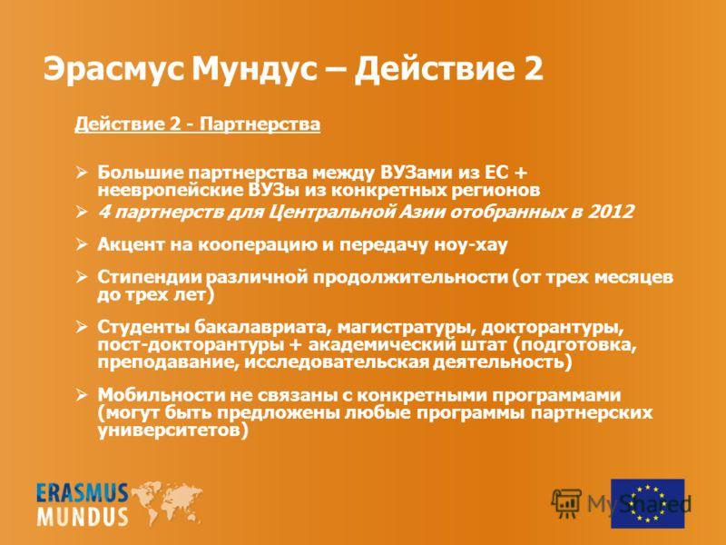 Эрасмус Мундус – Действие 2 Действие 2 - Партнерства Большие партнерства между ВУЗами из ЕС + неевропейские ВУЗы из конкретных регионов 4 партнерств для Центральной Азии отобранных в 2012 Акцент на кооперацию и передачу ноу-хау Стипендии различной пр
