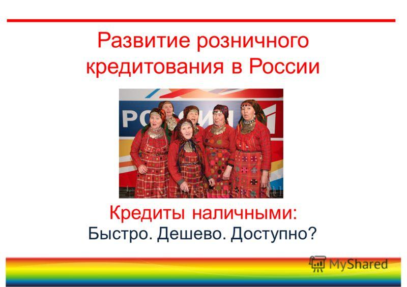 Развитие розничного кредитования в России Быстро. Дешево. Доступно? Кредиты наличными: