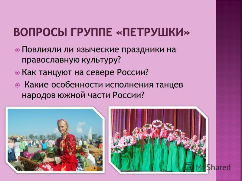 Повлияли ли языческие праздники на православную культуру? Как танцуют на севере России? Какие особенности исполнения танцев народов южной части России?