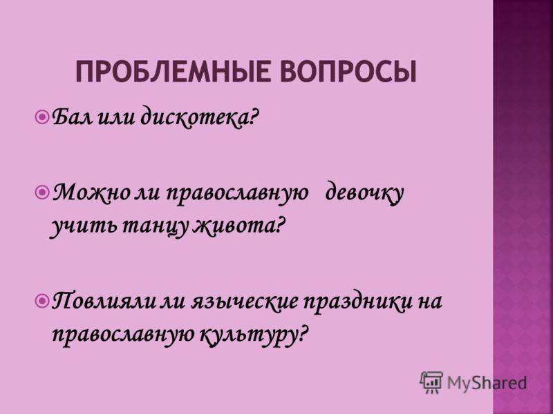 Бал или дискотека? Можно ли православную девочку учить танцу живота? Повлияли ли языческие праздники на православную культуру?