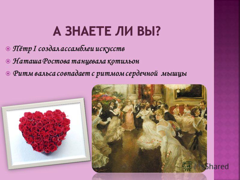 Пётр I создал ассамблеи искусств Наташа Ростова танцевала котильон Ритм вальса совпадает с ритмом сердечной мышцы